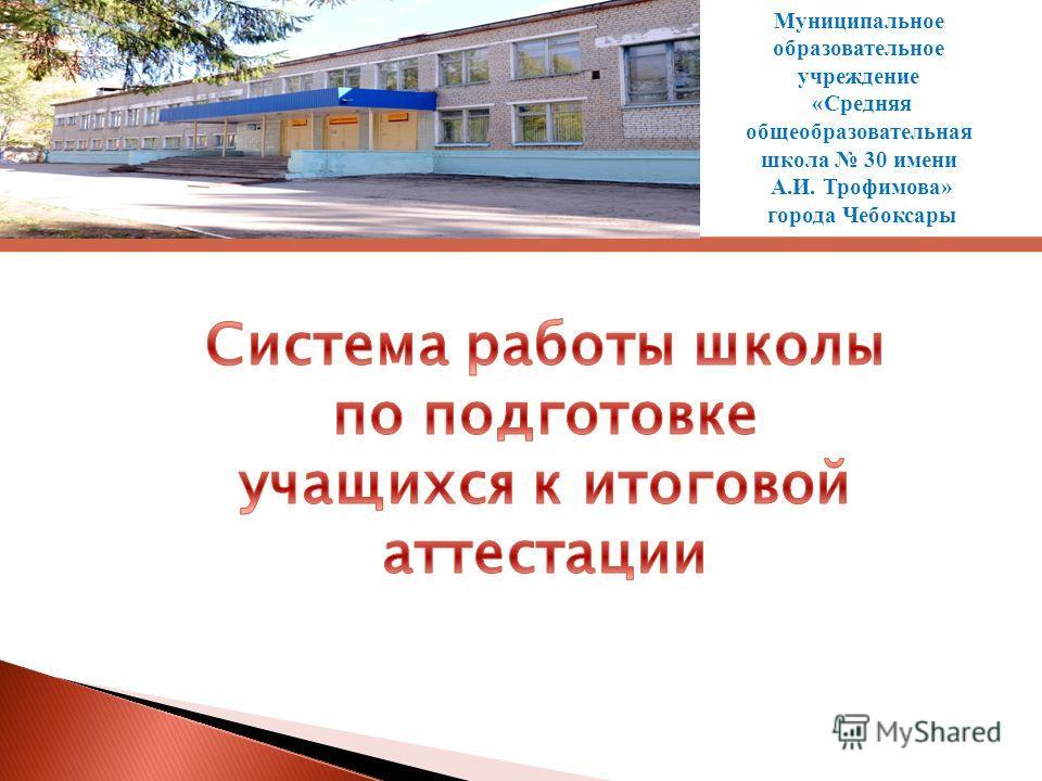 Муниципальное образовательное учреждение «Средняя общеобразовательная школа 30 имени А.И. Трофимова» города Чебоксары