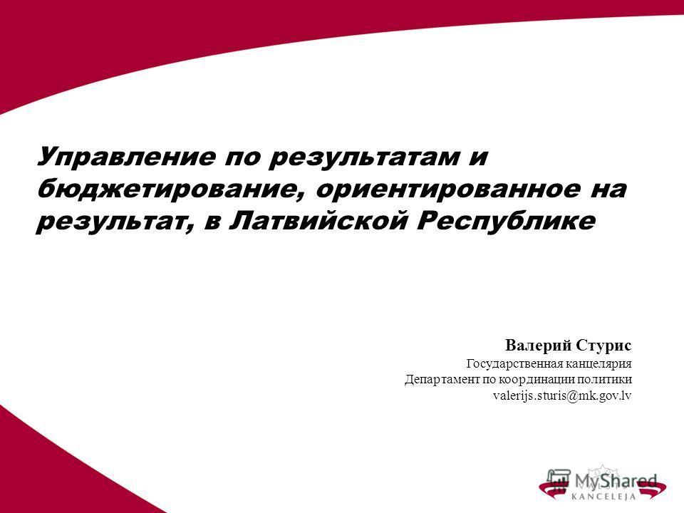 Управление по результатам и бюджетирование, ориентированное на результат, в Латвийской Республике Валерий Стурис Государственная канцелярия Департамент по координации политики valerijs.sturis@mk.gov.lv
