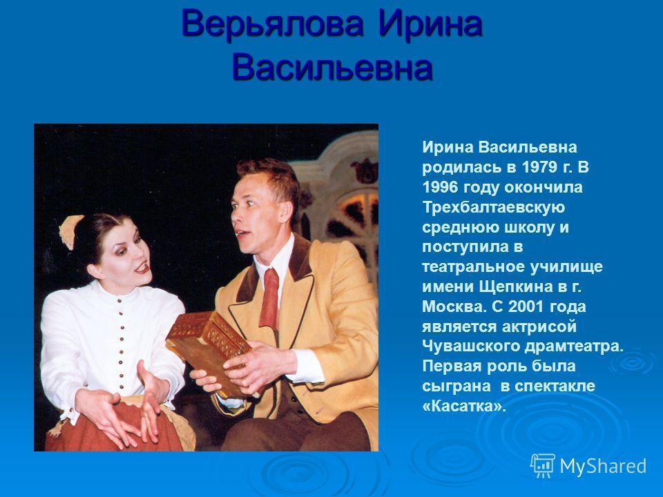 Верьялова Ирина Васильевна Ирина Васильевна родилась в 1979 г. В 1996 году окончила Трехбалтаевскую среднюю школу и поступила в театральное училище имени Щепкина в г. Москва. С 2001 года является актрисой Чувашского драмтеатра. Первая роль была сыгра