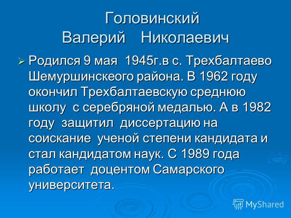 Головинский Валерий Николаевич Головинский Валерий Николаевич Родился 9 мая 1945г.в с. Трехбалтаево Шемуршинскеого района. В 1962 году окончил Трехбалтаевскую среднюю школу с серебряной медалью. А в 1982 году защитил диссертацию на соискание ученой с