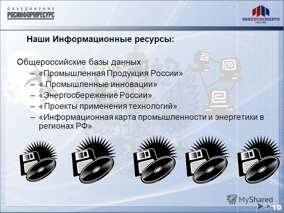 Наши Информационные ресурсы: Общероссийские базы данных –«Промышленная Продукция России» –« Промышленные инновации» –«Энергосбережение России» –«Проекты применения технологий» –«Информационная карта промышленности и энергетики в регионах РФ» 10