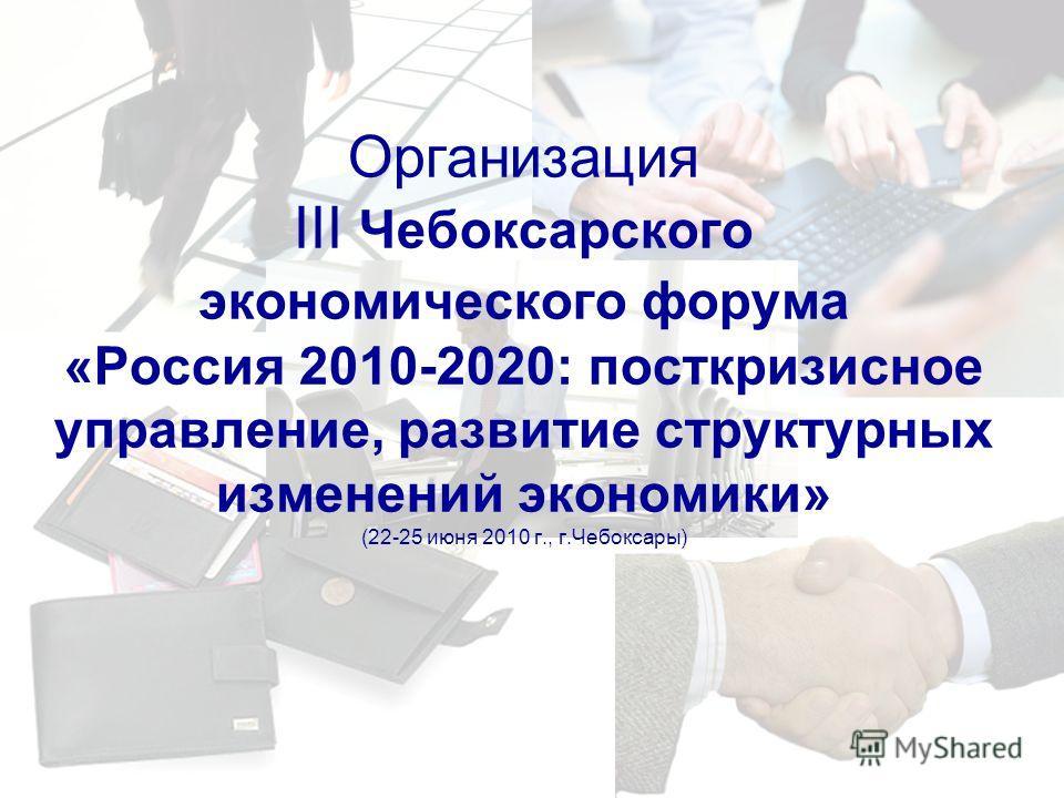 Организация III Чебоксарского экономического форума «Россия 2010-2020: посткризисное управление, развитие структурных изменений экономики» (22-25 июня 2010 г., г.Чебоксары)