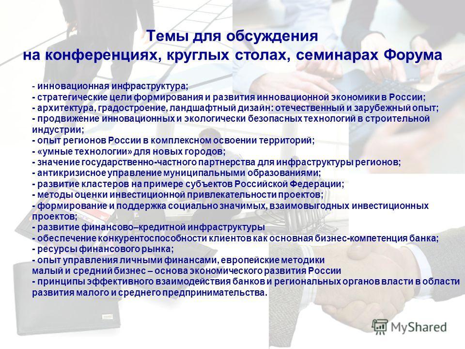 Темы для обсуждения на конференциях, круглых столах, семинарах Форума - инновационная инфраструктура; - стратегические цели формирования и развития инновационной экономики в России; - архитектура, градостроение, ландшафтный дизайн: отечественный и за