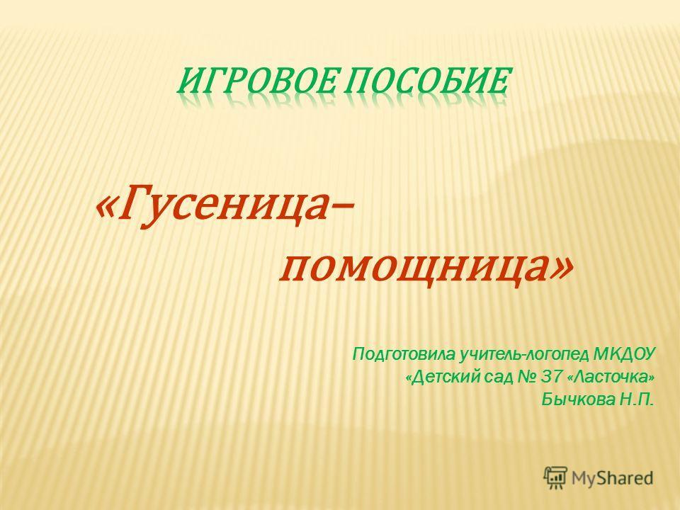 «Гусеница– помощница» Подготовила учитель-логопед МКДОУ «Детский сад 37 «Ласточка» Бычкова Н.П.