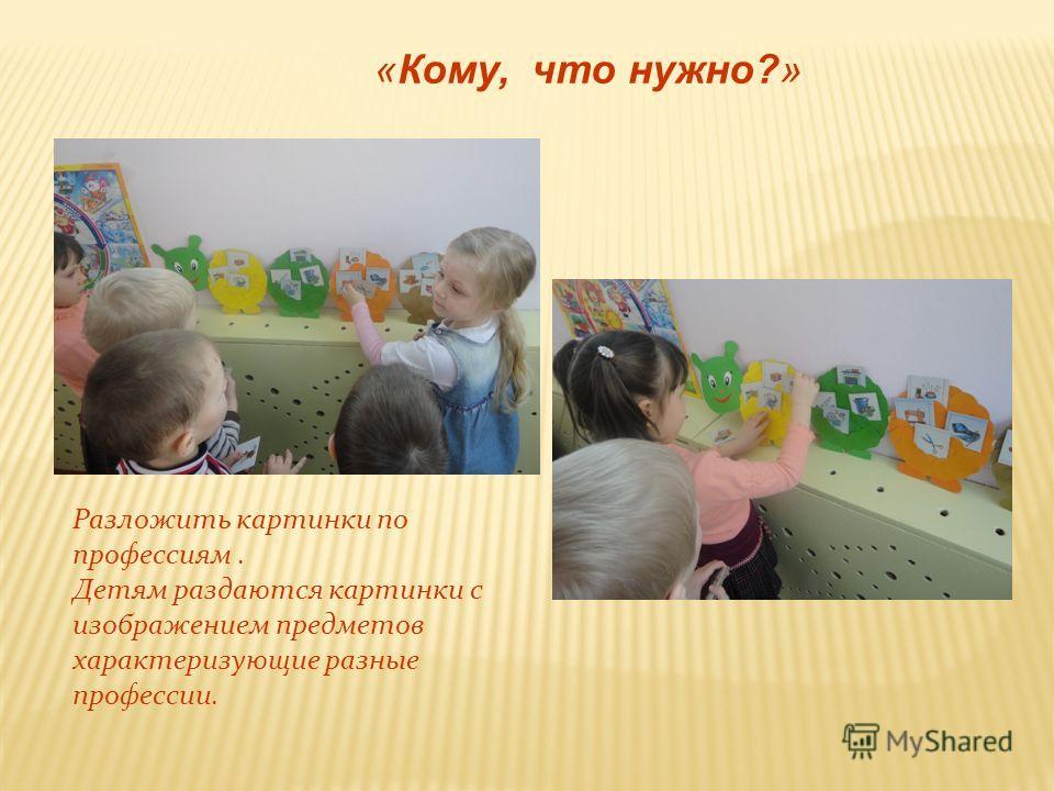 «Кому, что нужно?» Разложить картинки по профессиям. Детям раздаются картинки с изображением предметов характеризующие разные профессии.