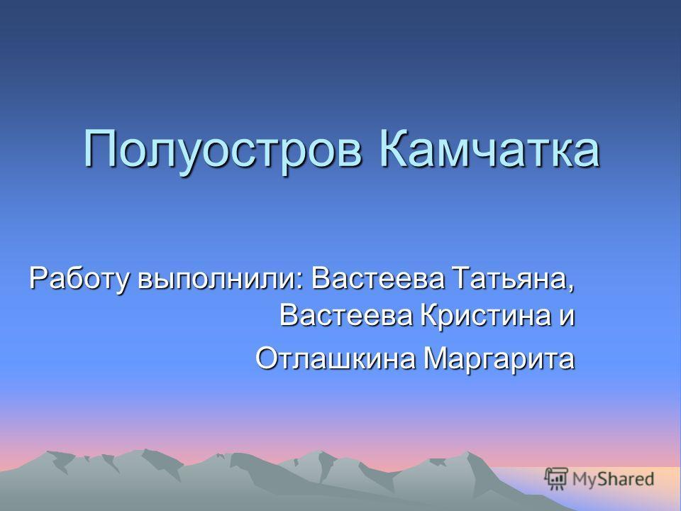 Полуостров Камчатка Работу выполнили: Вастеева Татьяна, Вастеева Кристина и Отлашкина Маргарита