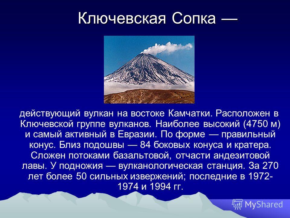 Ключевская Сопка Ключевская Сопка действующий вулкан на востоке Камчатки. Расположен в Ключевской группе вулканов. Наиболее высокий (4750 м) и самый активный в Евразии. По форме правильный конус. Близ подошвы 84 боковых конуса и кратера. Сложен поток