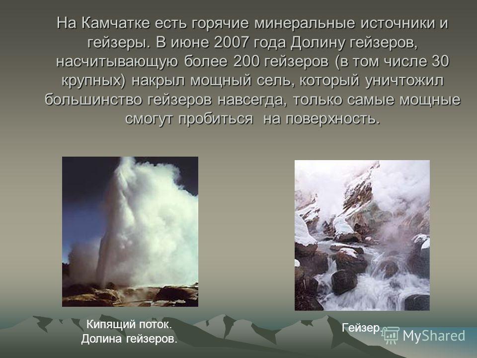 На Камчатке есть горячие минеральные источники и гейзеры. В июне 2007 года Долину гейзеров, насчитывающую более 200 гейзеров (в том числе 30 крупных) накрыл мощный сель, который уничтожил большинство гейзеров навсегда, только самые мощные смогут проб