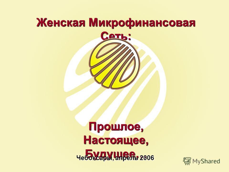Женская Микрофинансовая Сеть: Прошлое, Настоящее, Будущее… Чебоксары, апрель 2006