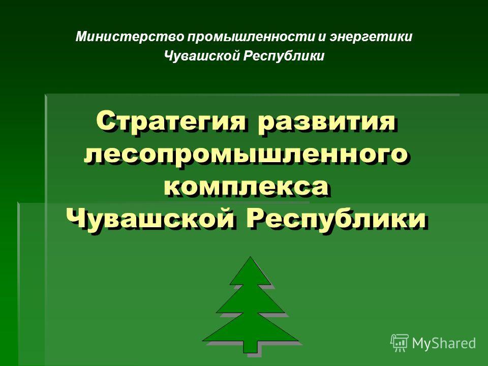 Стратегия развития лесопромышленного комплекса Чувашской Республики Министерство промышленности и энергетики Чувашской Республики