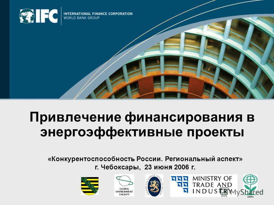 Привлечение финансирования в энергоэффективные проекты «Конкурентоспособность России. Региональный аспект» г. Чебоксары, 23 июня 2006 г. DEPA