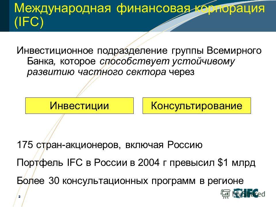2 Международная финансовая корпорация ( IFC ) Инвестиционное подразделение группы Всемирного Банка, которое способствует устойчивому развитию частного сектора через 175 стран-акционеров, включая Россию Портфель IFC в России в 2004 г превысил $1 млрд