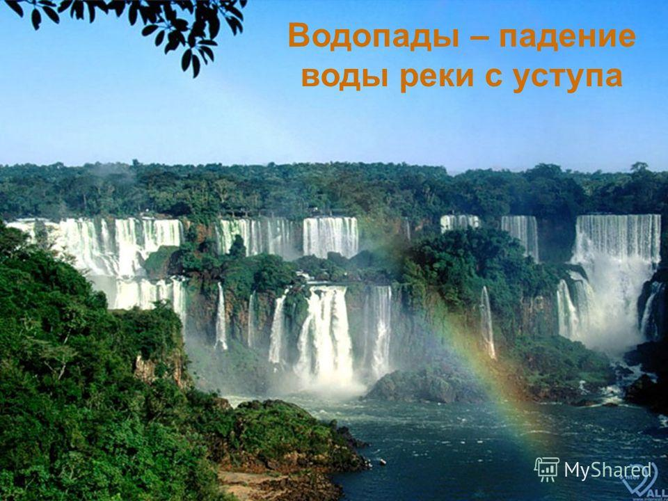 Падая с высокого уступа река образует водопады. Падая с высокого уступа река образует водопады. Самый высокий водопад Анхель на реке Чурун в горах Венесуэлы в Южной Америке, высота его 1054 м. Самый высокий водопад Анхель на реке Чурун в горах Венесу