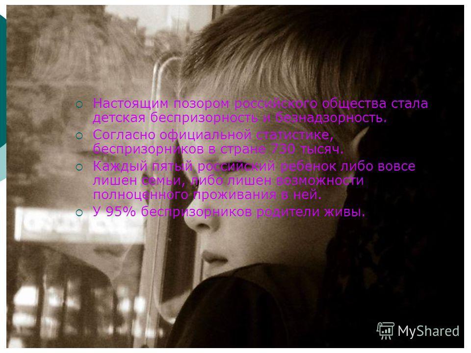 Настоящим позором российского общества стала детская беспризорность и безнадзорность. Согласно официальной статистике, беспризорников в стране 730 тысяч. Каждый пятый российский ребенок либо вовсе лишен семьи, либо лишен возможности полноценного прож