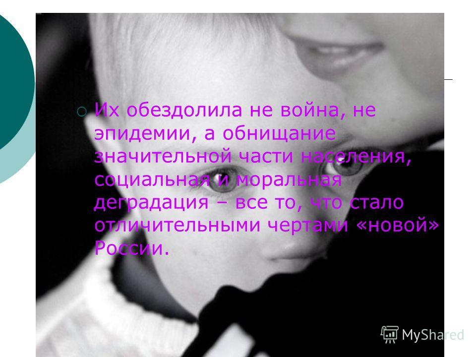 Их обездолила не война, не эпидемии, а обнищание значительной части населения, социальная и моральная деградация – все то, что стало отличительными чертами «новой» России.