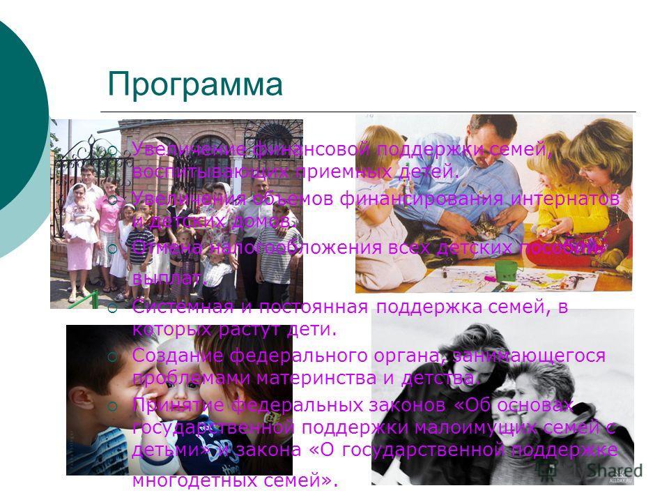 Программа Увеличение финансовой поддержки семей, воспитывающих приемных детей. Увеличения объемов финансирования интернатов и детских домов. Отмена налогообложения всех детских пособий, выплат. Системная и постоянная поддержка семей, в которых растут