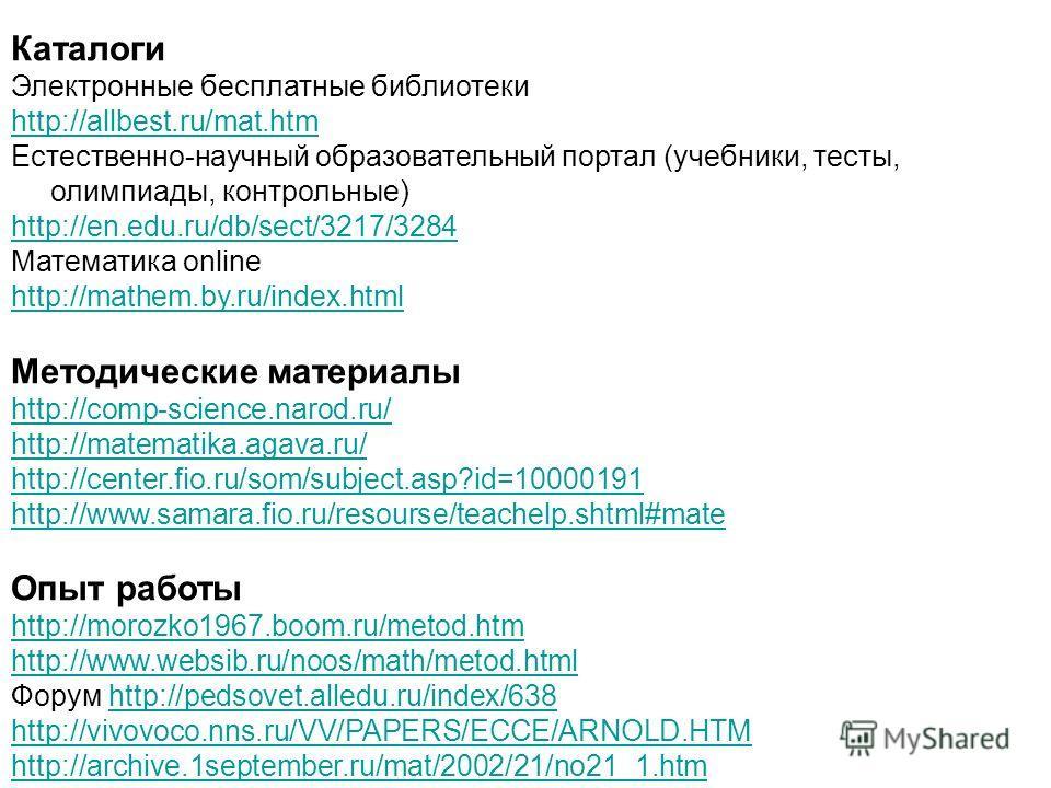 Каталоги Электронные бесплатные библиотеки http://allbest.ru/mat.htm Естественно-научный образовательный портал (учебники, тесты, олимпиады, контрольные) http://en.edu.ru/db/sect/3217/3284 Математика online http://mathem.by.ru/index.html Методические