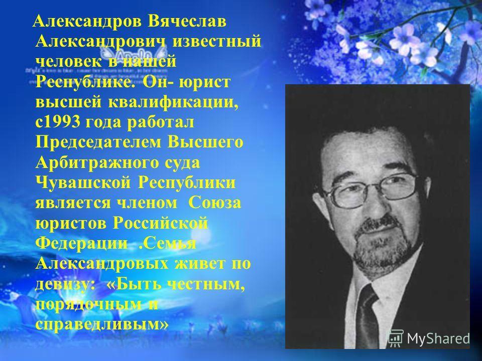 Александров Вячеслав Александрович известный человек в нашей Республике. Он- юрист высшей квалификации, с1993 года работал Председателем Высшего Арбитражного суда Чувашской Республики является членом Союза юристов Российской Федерации.Семья Александр