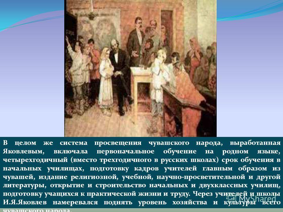 В целом же система просвещения чувашского народа, выработанная Яковлевым, включала первоначальное обучение на родном языке, четырехгодичный (вместо трехгодичного в русских школах) срок обучения в начальных училищах, подготовку кадров учителей главным
