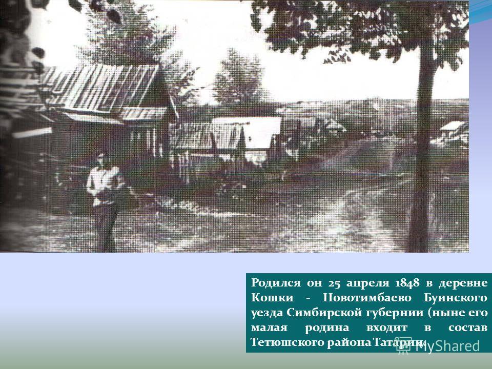 Родился он 25 апреля 1848 в деревне Кошки - Новотимбаево Буинского уезда Симбирской губернии (ныне его малая родина входит в состав Тетюшского района Татарии.