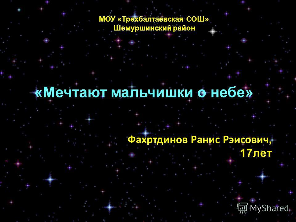 Фахртдинов Ранис Рэисович, 17лет «Мечтают мальчишки о небе» МОУ «Трехбалтаевская СОШ» Шемуршинский район