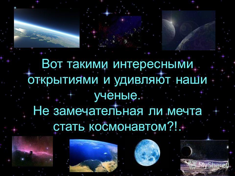 Вот такими интересными открытиями и удивляют наши ученые. Не замечательная ли мечта стать космонавтом?!.