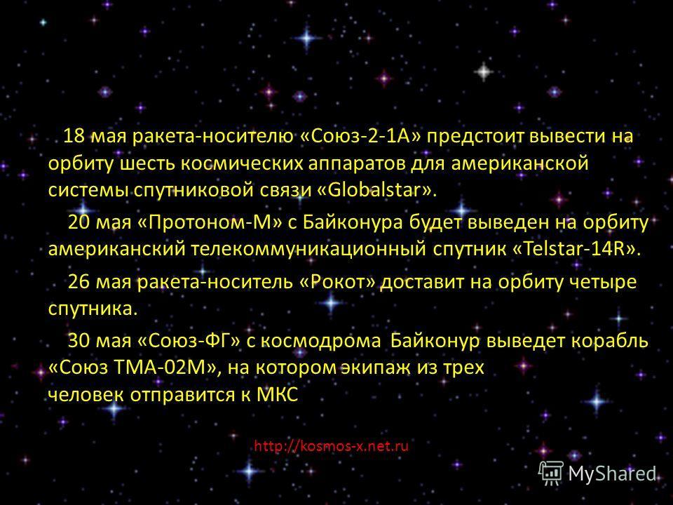 18 мая ракета-носителю «Союз-2-1А» предстоит вывести на орбиту шесть космических аппаратов для американской системы спутниковой связи «Globalstar». 20 мая «Протоном-М» с Байконура будет выведен на орбиту американский телекоммуникационный спутник «Tel