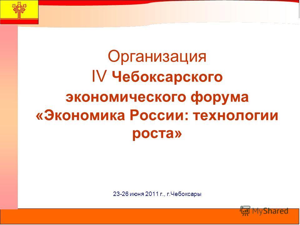 Организация IV Чебоксарского экономического форума «Экономика России: технологии роста» 23-26 июня 2011 г., г.Чебоксары