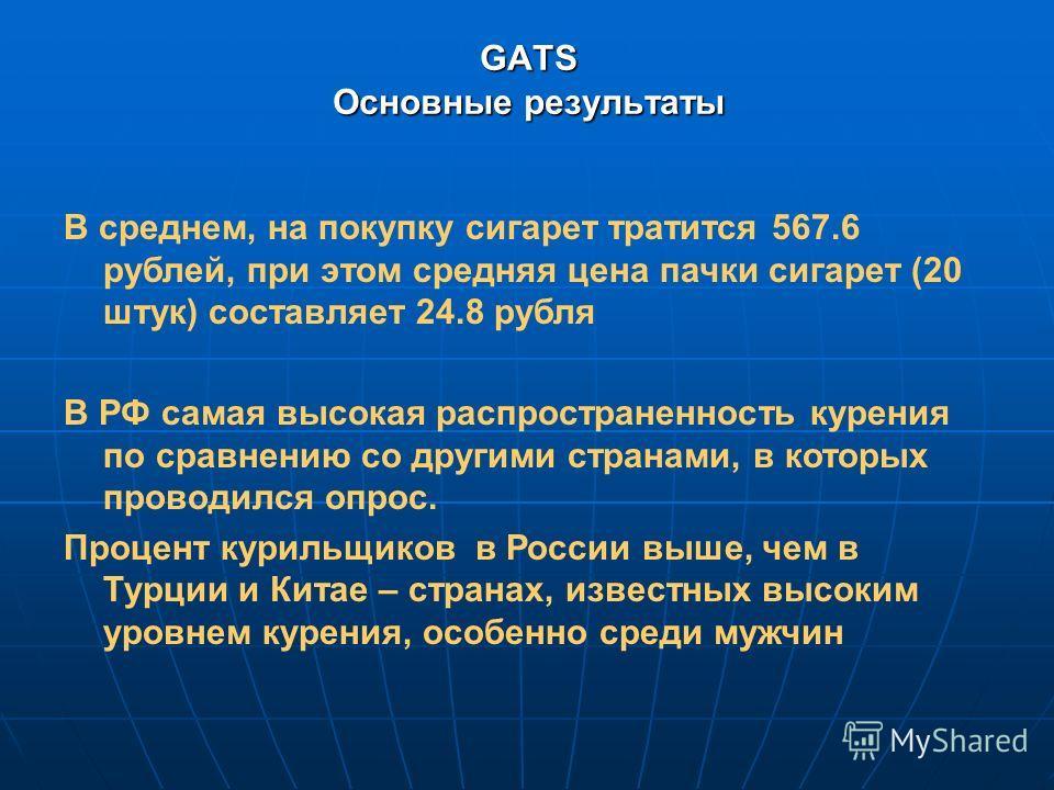 GATS Основные результаты В среднем, на покупку сигарет тратится 567.6 рублей, при этом средняя цена пачки сигарет (20 штук) составляет 24.8 рубля В РФ самая высокая распространенность курения по сравнению со другими странами, в которых проводился опр