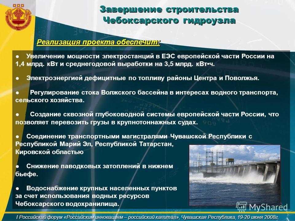 Завершение строительства Чебоксарского гидроузла I Российский форум «Российским инновациям – российский капитал», Чувашская Республика, 19-20 июня 2008г. Реализация проекта обеспечит: Увеличение мощности электростанций в ЕЭС европейской части России