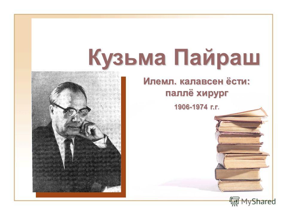 Кузьма Пайраш Илемл. калавсен ёсти: паллё хирург 1906-1974 г.г 1906-1974 г.г.