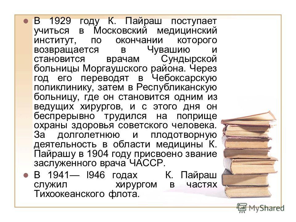 В 1929 году К. Пайраш поступает учиться в Московский медицинский институт, по окончании которого возвращается в Чувашию и становится врачам Сундырской больницы Моргаушского района. Через год его переводят в Чебоксарскую поликлинику, затем в Республик