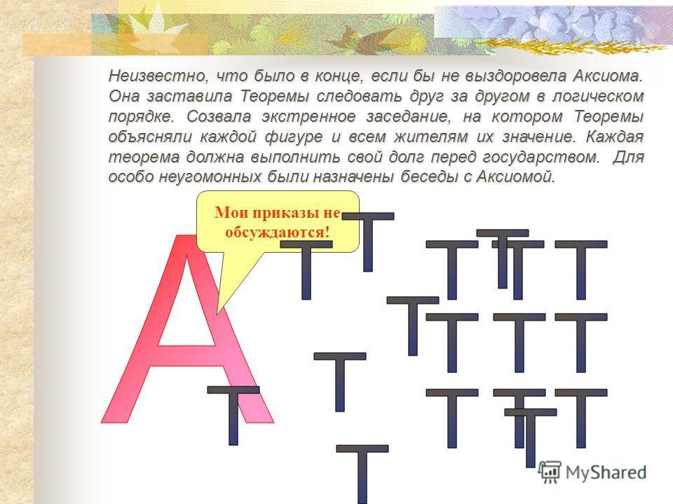 Неизвестно, что было в конце, если бы не выздоровела Аксиома. Она заставила Теоремы следовать друг за другом в логическом порядке. Созвала экстренное заседание, на котором Теоремы объясняли каждой фигуре и всем жителям их значение. Каждая теорема дол
