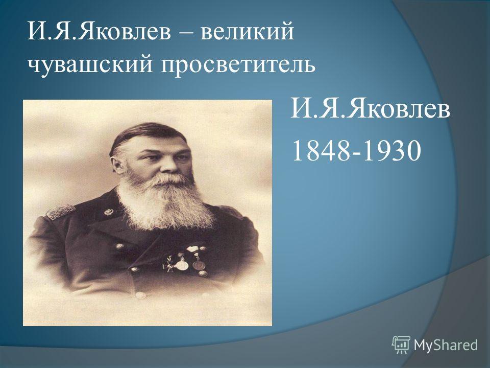 И.Я.Яковлев – великий чувашский просветитель И.Я.Яковлев 1848-1930