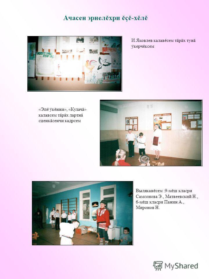 Ачасен эрнелĕхри ĕçĕ-хĕлĕ И.Яковлев калавĕсем тăрăх тунă ÿкерчĕксем «Эпĕ ÿкĕнни», «Кулачă» калавсем тăрăх лартнă сценкăсенчи кадрсем Выляканĕсем :9-мĕш класри Самсонова Э., Матвеевский Н., 6-мĕш класри Панин А., Миронов Н.