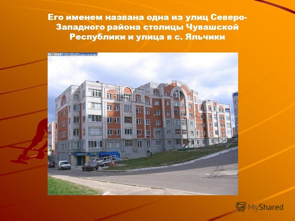 Его именем названа одна из улиц Северо- Западного района столицы Чувашской Республики и улица в с. Яльчики
