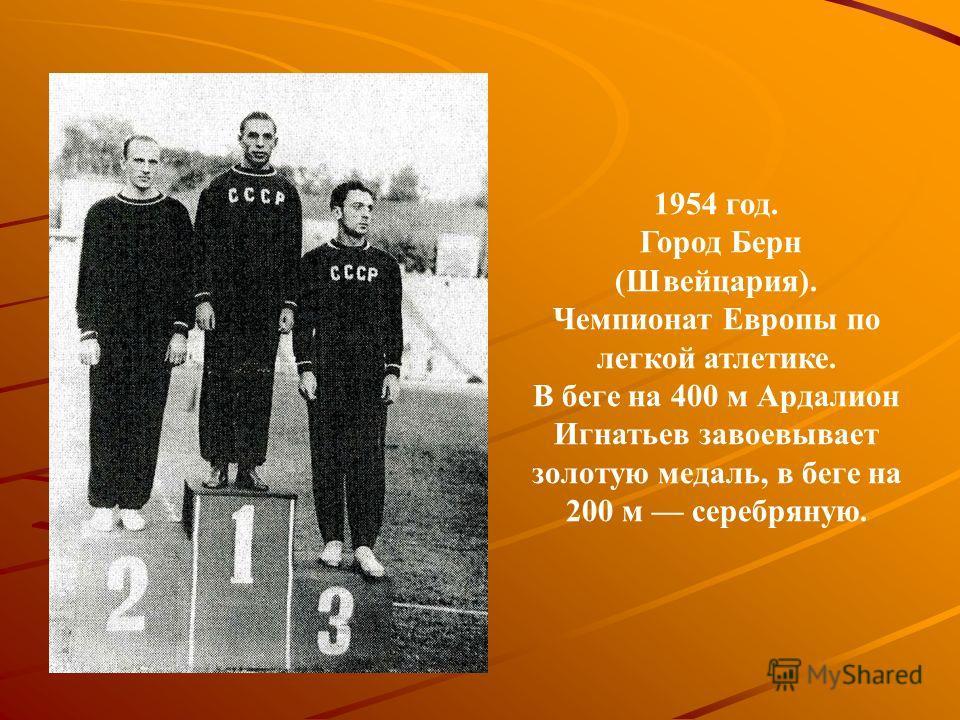 1954 год. Город Берн (Швейцария). Чемпионат Европы по легкой атлетике. В беге на 400 м Ардалион Игнатьев завоевывает золотую медаль, в беге на 200 м серебряную.