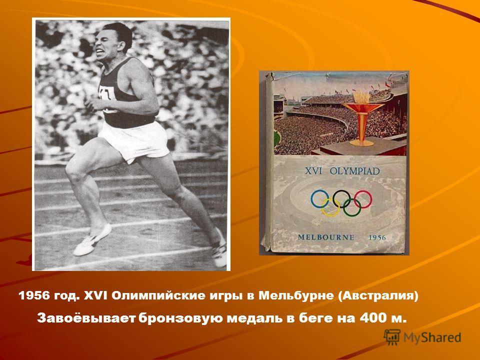 1956 год. XVI Олимпийские игры в Мельбурне (Австралия) Завоёвывает бронзовую медаль в беге на 400 м.