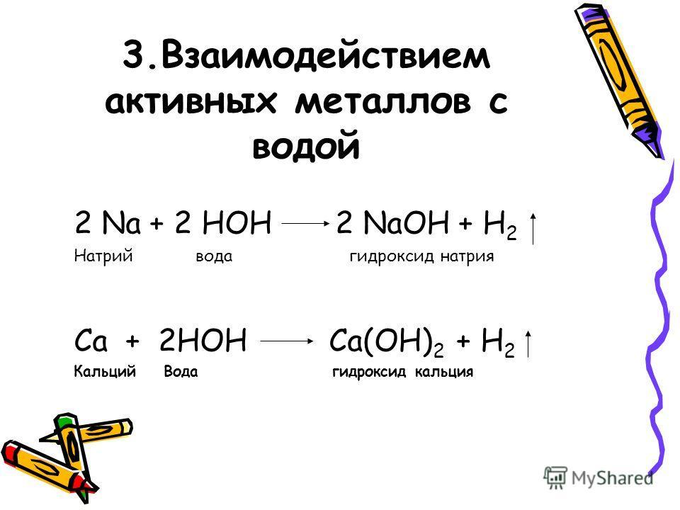 3.Взаимодействием активных металлов с водой 2 Na + 2 HOH 2 NaOH + H 2 Натрий вода гидроксид натрия Ca + 2HOH Ca(OH) 2 + H 2 Кальций Вода гидроксид кальция