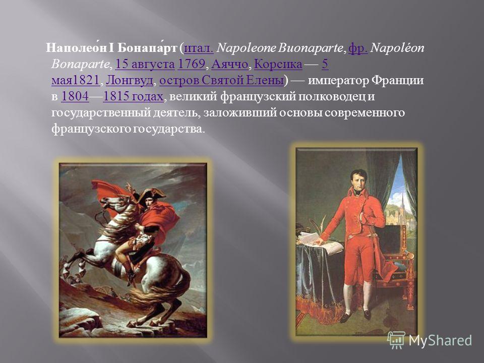 Наполеон I Бонапарт ( итал. Napoleone Buonaparte, фр. Napoléon Bonaparte, 15 августа 1769, Аяччо, Корсика 5 мая 1821, Лонгвуд, остров Святой Елены ) император Франции в 18041815 годах, великий французский полководец и государственный деятель, заложив