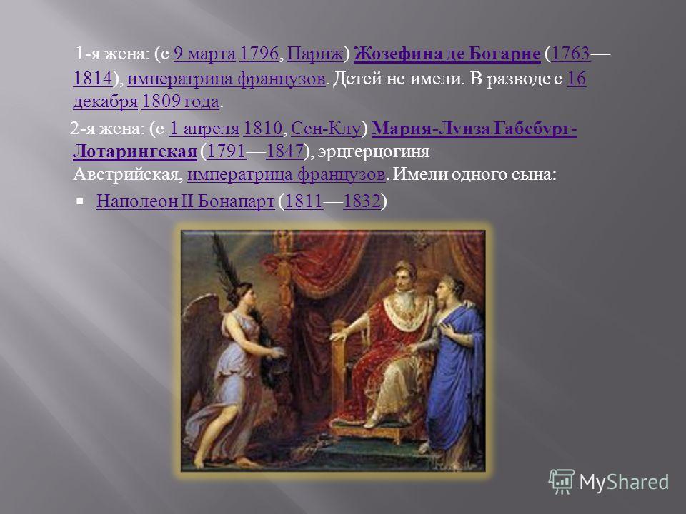 1- я жена : ( с 9 марта 1796, Париж ) Жозефина де Богарне (1763 1814), императрица французов. Детей не имели. В разводе с 16 декабря 1809 года.9 марта1796 Париж Жозефина де Богарне1763 1814 императрица французов16 декабря1809 года 2- я жена : ( с 1 а
