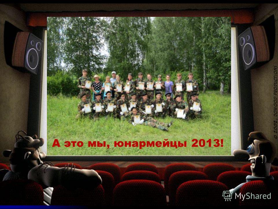 А это мы, юнармейцы 2013!
