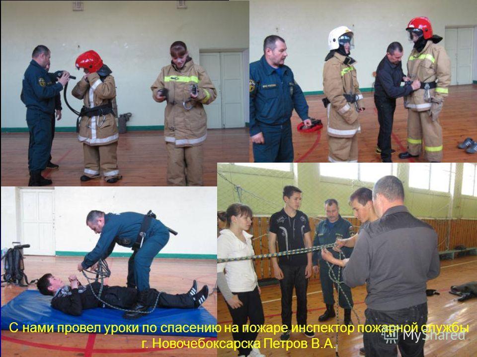 С нами провел уроки по спасению на пожаре инспектор пожарной службы г. Новочебоксарска Петров В.А.