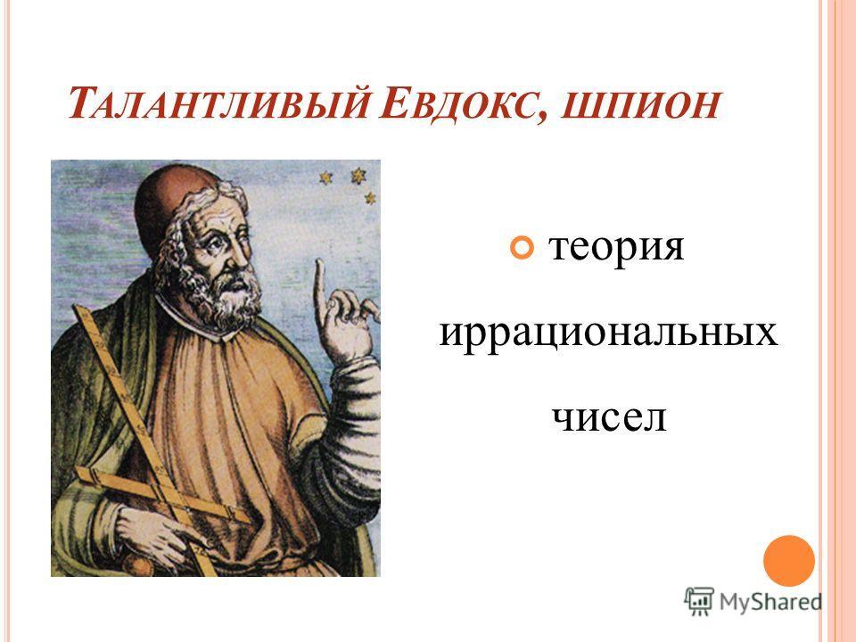 Т АЛАНТЛИВЫЙ Е ВДОКС, ШПИОН теория иррациональных чисел