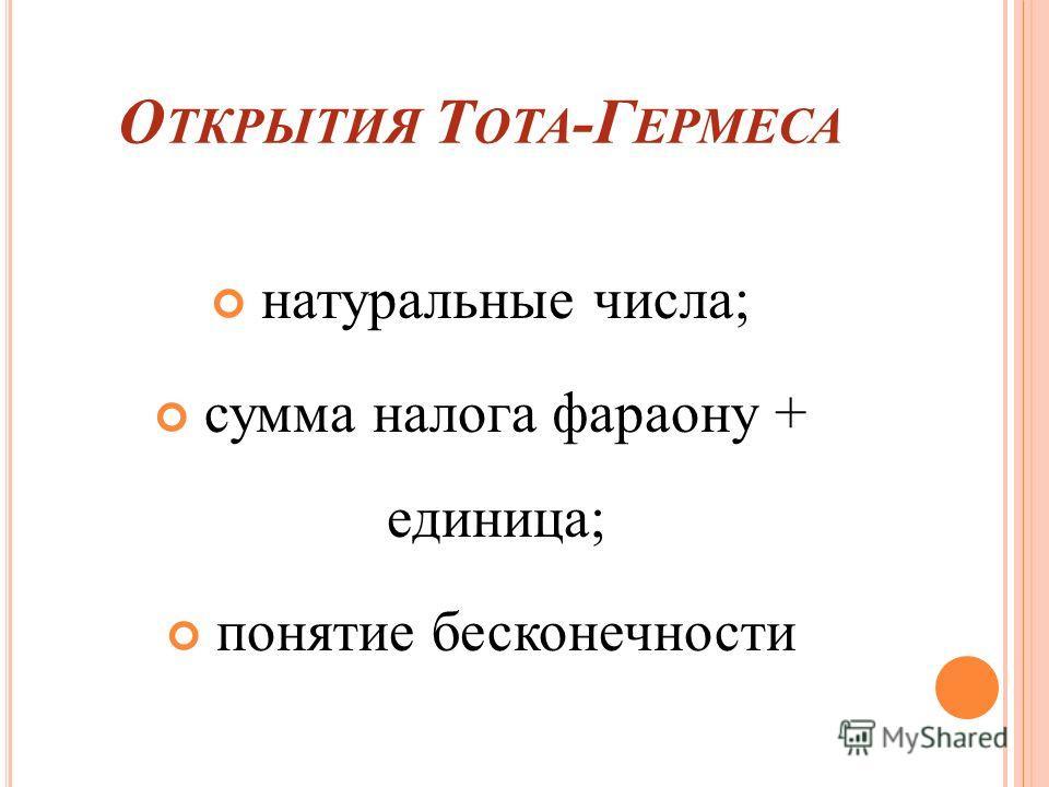 О ТКРЫТИЯ Т ОТА -Г ЕРМЕСА натуральные числа; сумма налога фараону + единица; понятие бесконечности