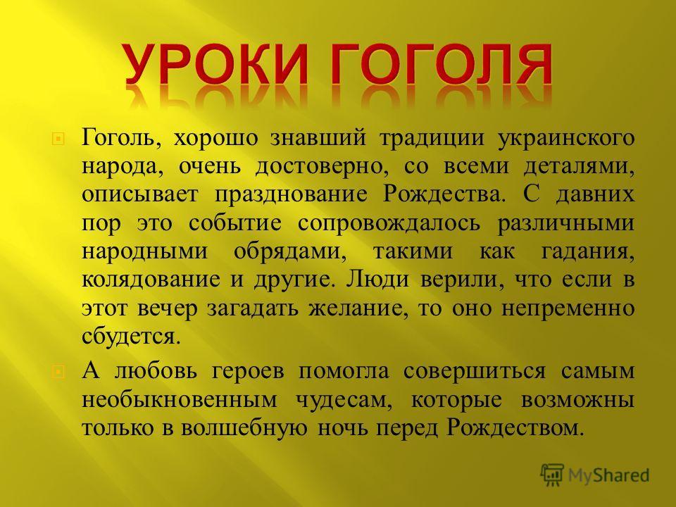 Гоголь, хорошо знавший традиции украинского народа, очень достоверно, со всеми деталями, описывает празднование Рождества. С давних пор это событие сопровождалось различными народными обрядами, такими как гадания, колядование и другие. Люди верили, ч