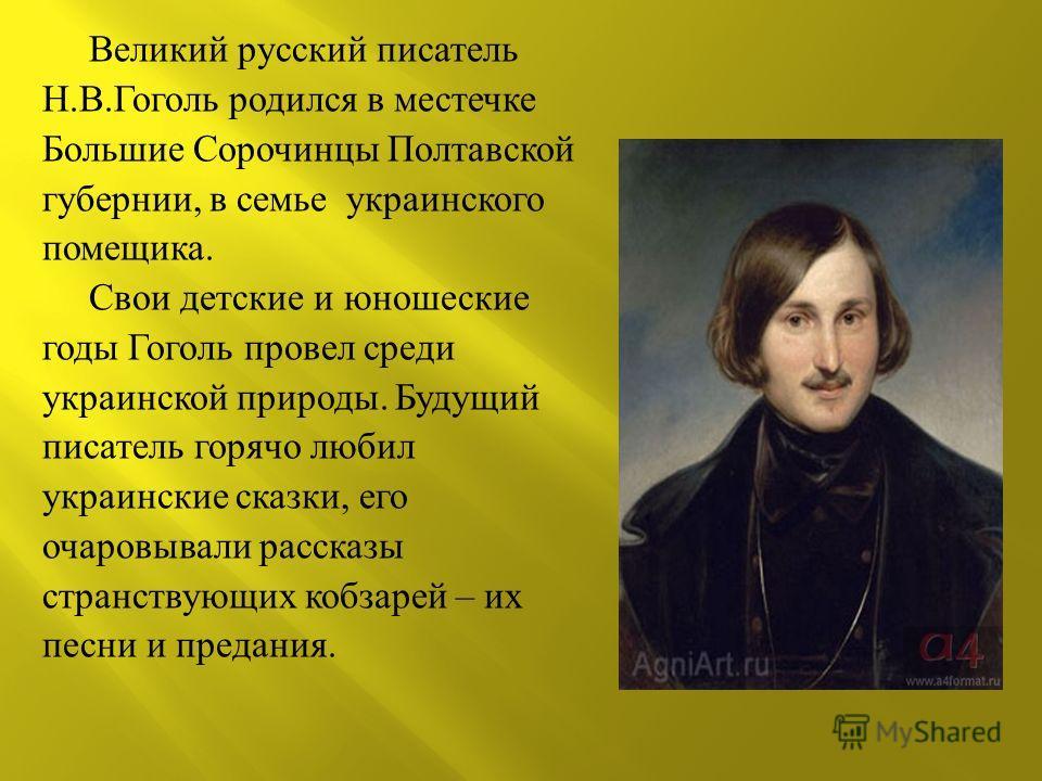 Великий русский писатель Н. В. Гоголь родился в местечке Большие Сорочинцы Полтавской губернии, в семье украинского помещика. Свои детские и юношеские годы Гоголь провел среди украинской природы. Будущий писатель горячо любил украинские сказки, его о