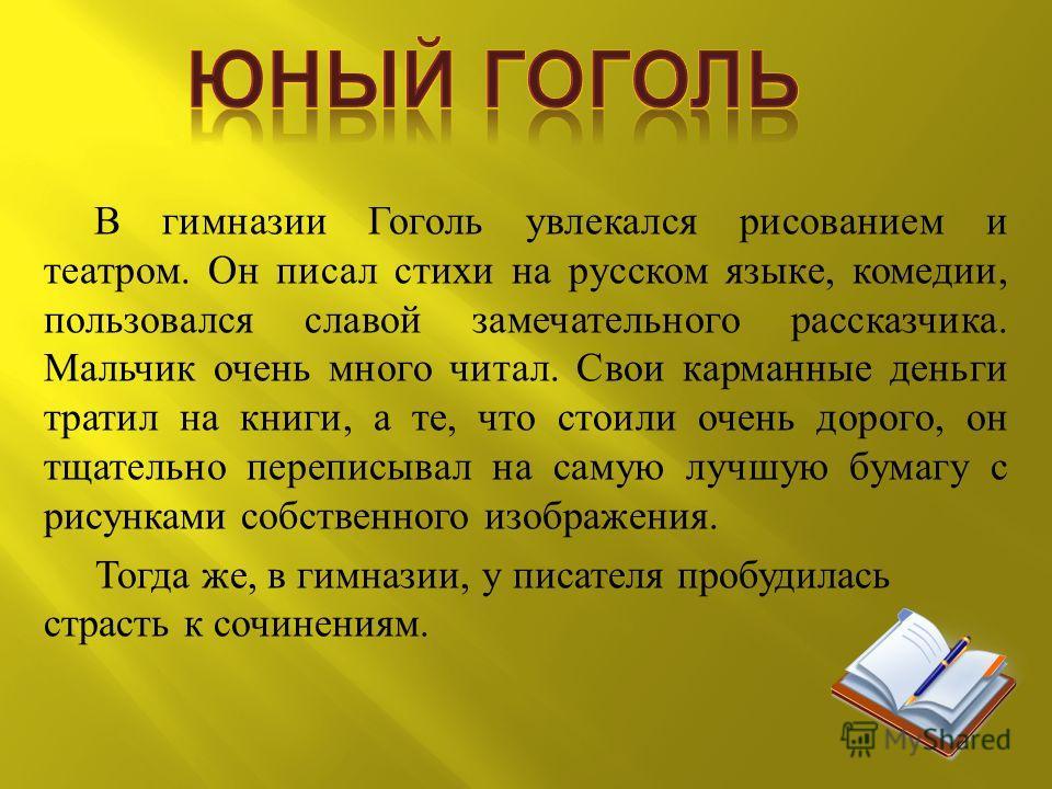 В гимназии Гоголь увлекался рисованием и театром. Он писал стихи на русском языке, комедии, пользовался славой замечательного рассказчика. Мальчик очень много читал. Свои карманные деньги тратил на книги, а те, что стоили очень дорого, он тщательно п