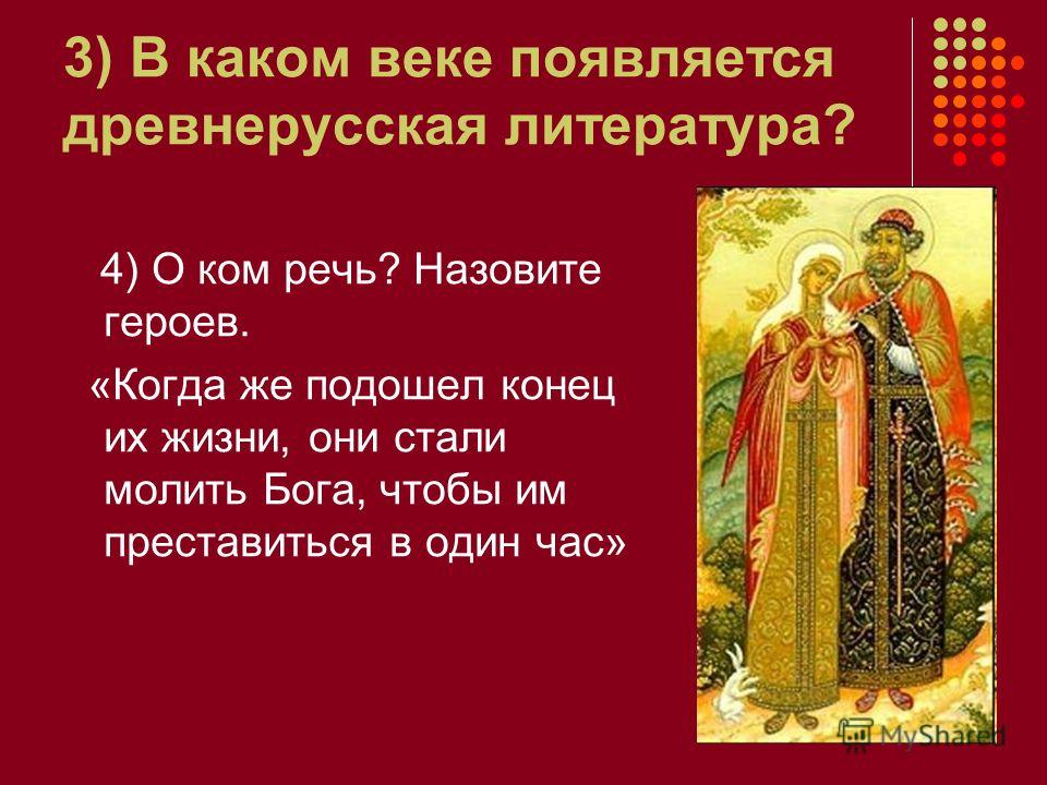 3) В каком веке появляется древнерусская литература? 4) О ком речь? Назовите героев. «Когда же подошел конец их жизни, они стали молить Бога, чтобы им преставиться в один час»