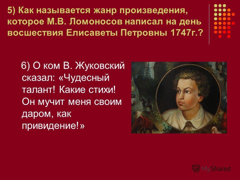 5) Как называется жанр произведения, которое М.В. Ломоносов написал на день восшествия Елисаветы Петровны 1747г.? 6) О ком В. Жуковский сказал: «Чудесный талант! Какие стихи! Он мучит меня своим даром, как привидение!»